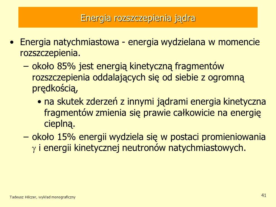 Tadeusz Hilczer, wykład monograficzny 41 Energia natychmiastowa - energia wydzielana w momencie rozszczepienia. –około 85% jest energią kinetyczną fra