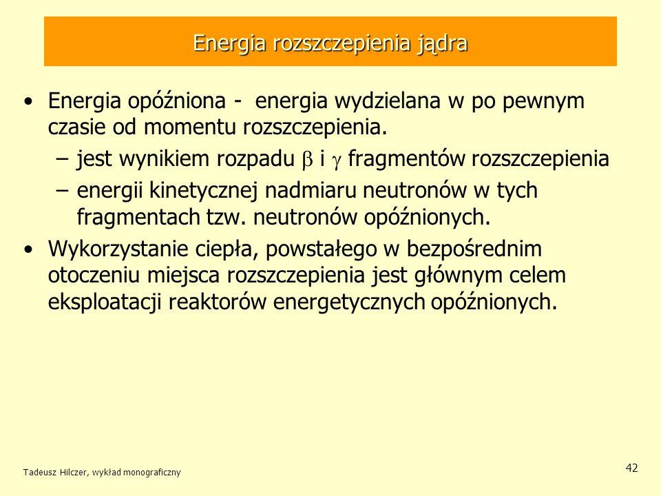 Tadeusz Hilczer, wykład monograficzny 42 Energia opóźniona - energia wydzielana w po pewnym czasie od momentu rozszczepienia. –jest wynikiem rozpadu i