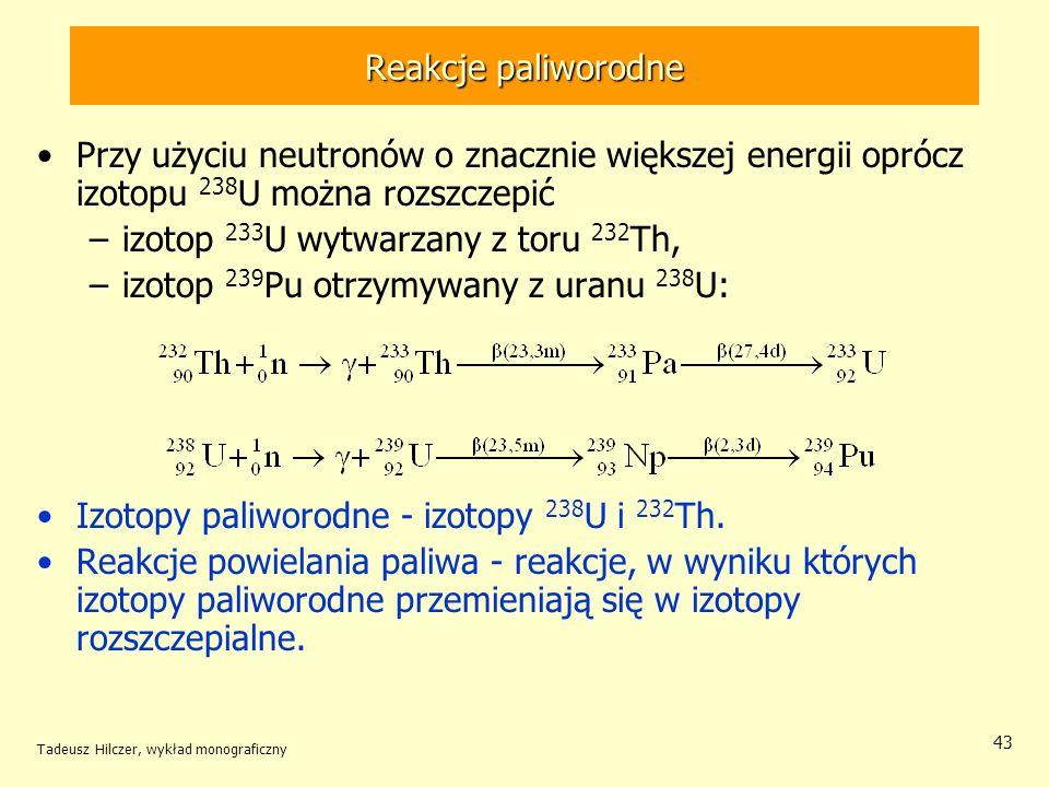 Tadeusz Hilczer, wykład monograficzny 43 Przy użyciu neutronów o znacznie większej energii oprócz izotopu 238 U można rozszczepić –izotop 233 U wytwar
