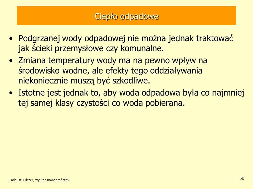 Tadeusz Hilczer, wykład monograficzny 50 Ciepło odpadowe Podgrzanej wody odpadowej nie można jednak traktować jak ścieki przemysłowe czy komunalne. Zm