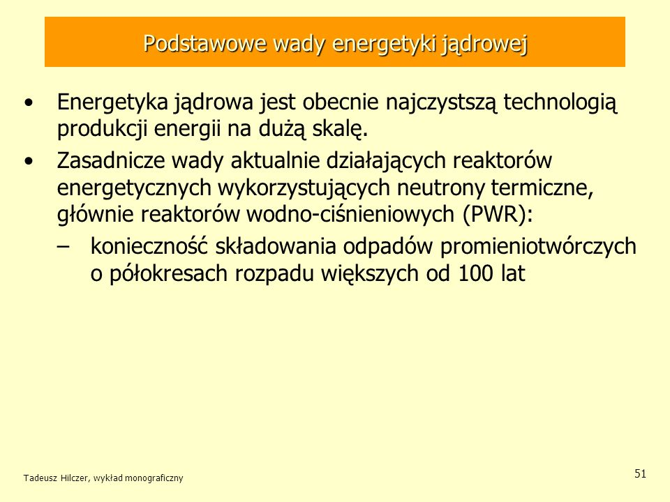Tadeusz Hilczer, wykład monograficzny 51 Podstawowe wady energetyki jądrowej Energetyka jądrowa jest obecnie najczystszą technologią produkcji energii