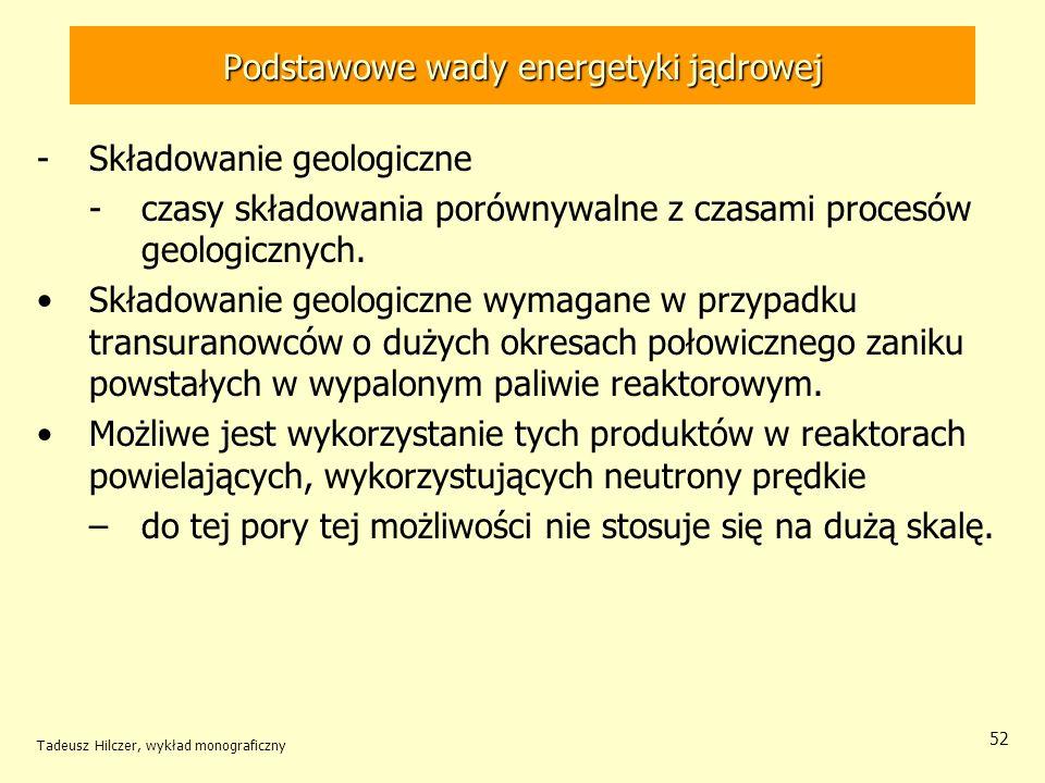 Tadeusz Hilczer, wykład monograficzny 52 Podstawowe wady energetyki jądrowej -Składowanie geologiczne -czasy składowania porównywalne z czasami proces