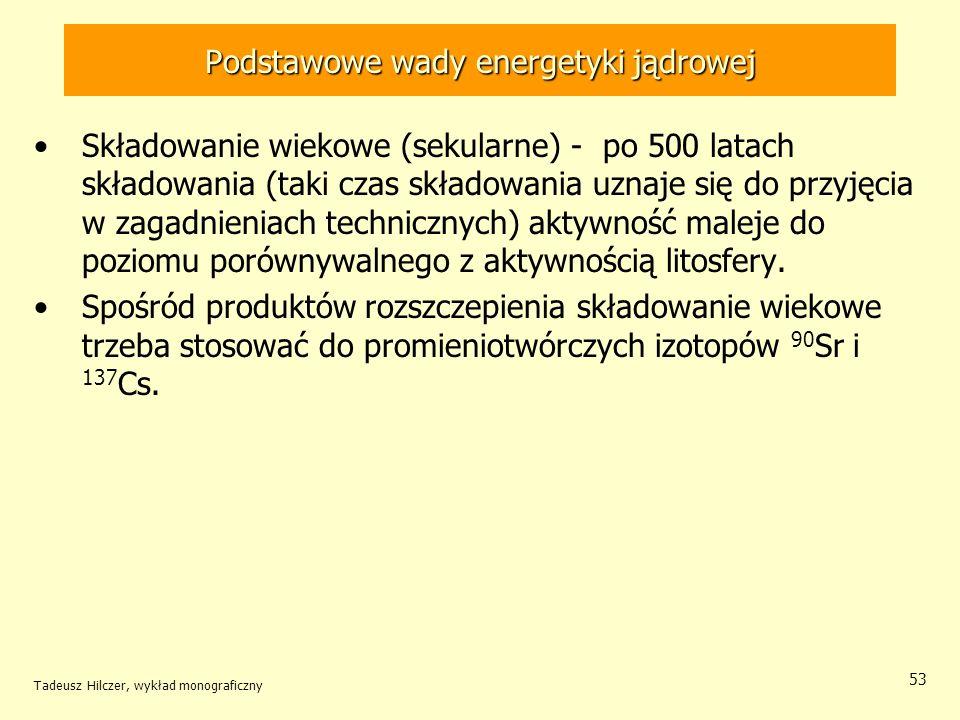 Tadeusz Hilczer, wykład monograficzny 53 Podstawowe wady energetyki jądrowej Składowanie wiekowe (sekularne) - po 500 latach składowania (taki czas sk