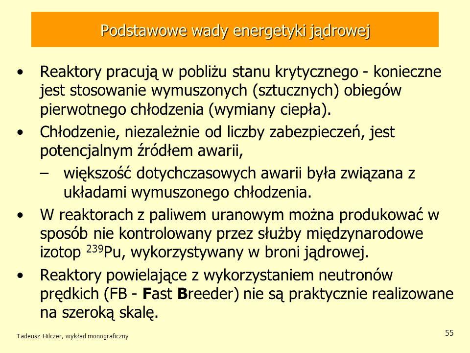 Tadeusz Hilczer, wykład monograficzny 55 Podstawowe wady energetyki jądrowej Reaktory pracują w pobliżu stanu krytycznego - konieczne jest stosowanie