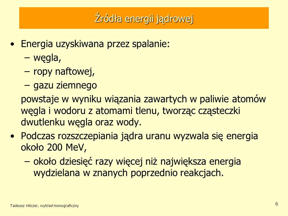 Tadeusz Hilczer, wykład monograficzny 6 Źródła energii jądrowej Energia uzyskiwana przez spalanie: –węgla, –ropy naftowej, –gazu ziemnego powstaje w w