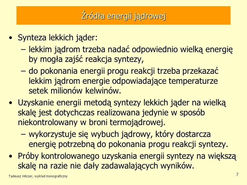 Tadeusz Hilczer, wykład monograficzny 7 Źródła energii jądrowej Synteza lekkich jąder: –lekkim jądrom trzeba nadać odpowiednio wielką energię by mogła