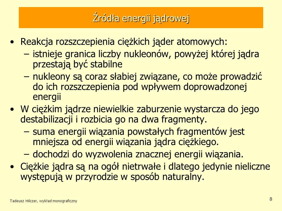 Tadeusz Hilczer, wykład monograficzny 8 Źródła energii jądrowej Reakcja rozszczepienia ciężkich jąder atomowych: –istnieje granica liczby nukleonów, p