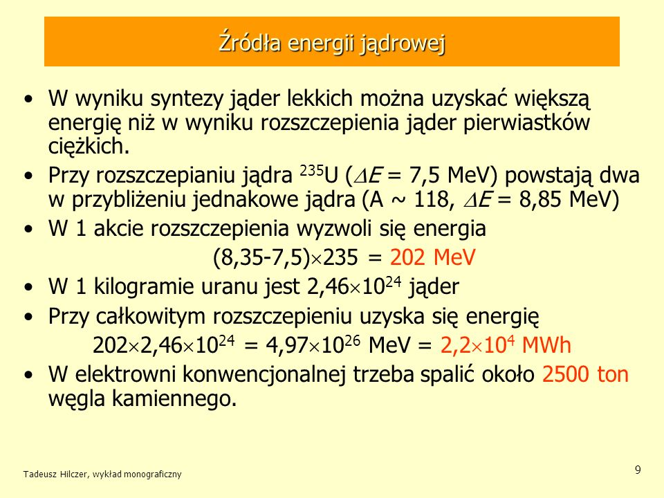 Tadeusz Hilczer, wykład monograficzny 9 Źródła energii jądrowej W wyniku syntezy jąder lekkich można uzyskać większą energię niż w wyniku rozszczepien