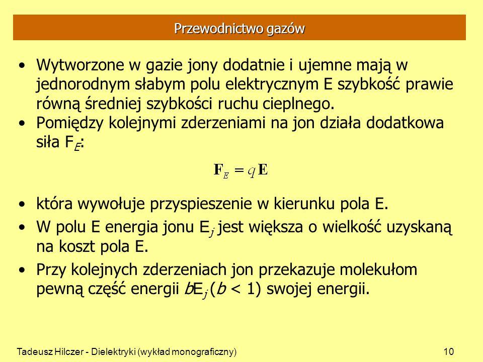 Tadeusz Hilczer - Dielektryki (wykład monograficzny)10 Przewodnictwo gazów Wytworzone w gazie jony dodatnie i ujemne mają w jednorodnym słabym polu elektrycznym E szybkość prawie równą średniej szybkości ruchu cieplnego.
