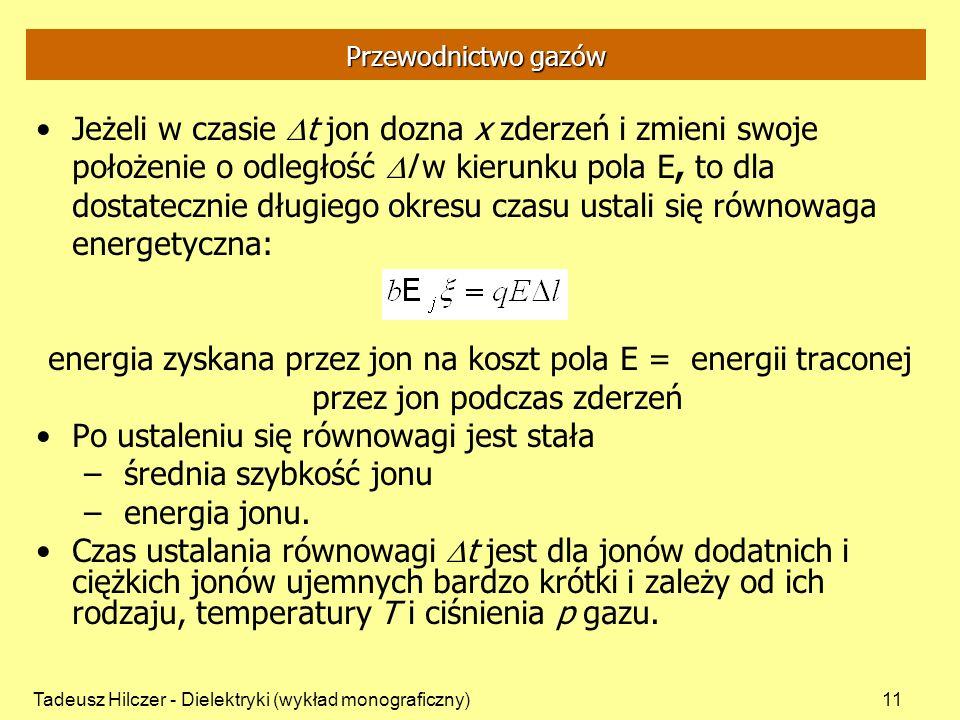 Tadeusz Hilczer - Dielektryki (wykład monograficzny)11 Przewodnictwo gazów Jeżeli w czasie t jon dozna x zderzeń i zmieni swoje położenie o odległość l w kierunku pola E, to dla dostatecznie długiego okresu czasu ustali się równowaga energetyczna: energia zyskana przez jon na koszt pola E = energii traconej przez jon podczas zderzeń Po ustaleniu się równowagi jest stała – średnia szybkość jonu – energia jonu.