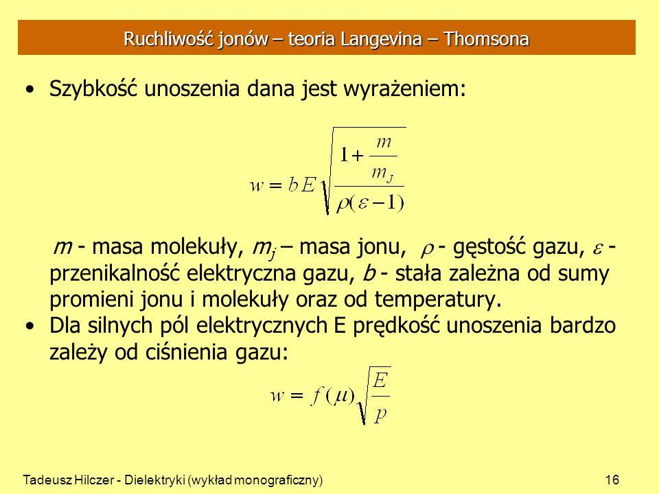 Tadeusz Hilczer - Dielektryki (wykład monograficzny)16 Ruchliwość jonów – teoria Langevina – Thomsona Szybkość unoszenia dana jest wyrażeniem: m - masa molekuły, m j – masa jonu, - gęstość gazu, - przenikalność elektryczna gazu, b - stała zależna od sumy promieni jonu i molekuły oraz od temperatury.