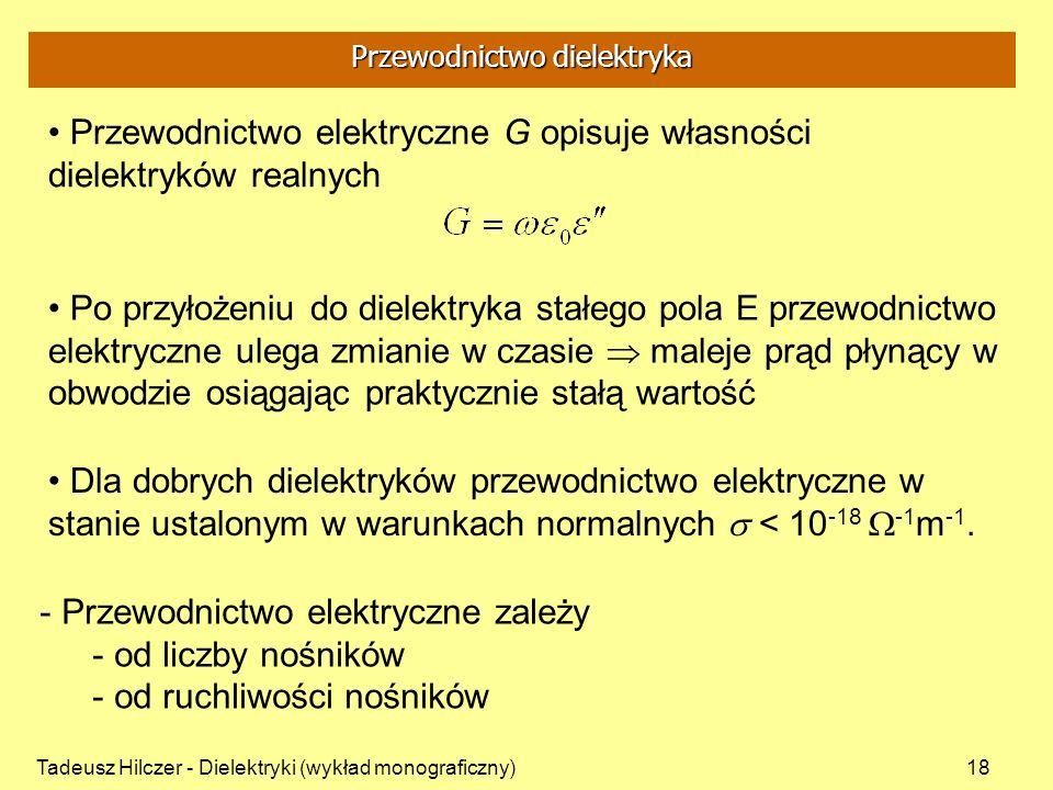 Tadeusz Hilczer - Dielektryki (wykład monograficzny)18 Przewodnictwo elektryczne G opisuje własności dielektryków realnych Po przyłożeniu do dielektry