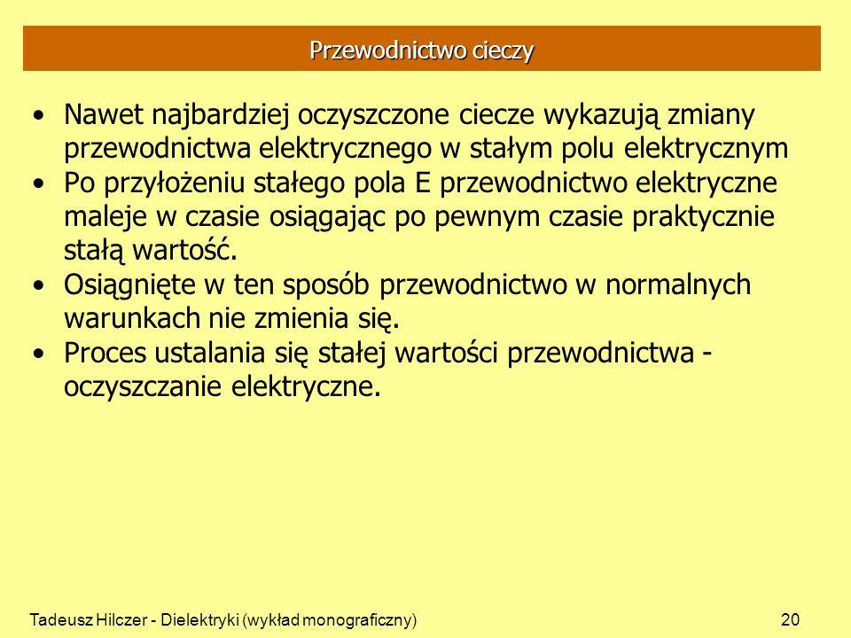Tadeusz Hilczer - Dielektryki (wykład monograficzny)20 Przewodnictwo cieczy Nawet najbardziej oczyszczone ciecze wykazują zmiany przewodnictwa elektrycznego w stałym polu elektrycznym Po przyłożeniu stałego pola E przewodnictwo elektryczne maleje w czasie osiągając po pewnym czasie praktycznie stałą wartość.