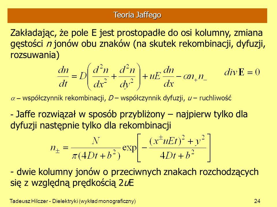 Tadeusz Hilczer - Dielektryki (wykład monograficzny)24 Zakładając, że pole E jest prostopadłe do osi kolumny, zmiana gęstości n jonów obu znaków (na skutek rekombinacji, dyfuzji, rozsuwania) - Jaffe rozwiązał w sposób przybliżony – najpierw tylko dla dyfuzji następnie tylko dla rekombinacji – współczynnik rekombinacji, D – współczynnik dyfuzji, u – ruchliwość - dwie kolumny jonów o przeciwnych znakach rozchodzących się z względną prędkością 2uE Teoria Jaffego
