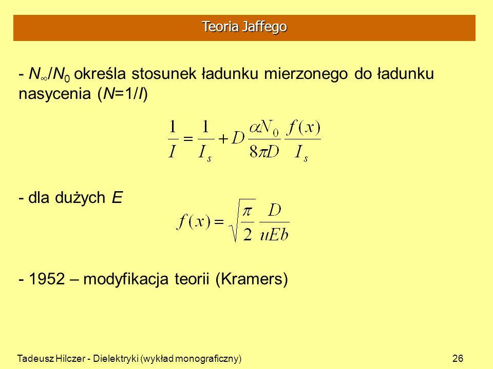 Tadeusz Hilczer - Dielektryki (wykład monograficzny)26 - N /N 0 określa stosunek ładunku mierzonego do ładunku nasycenia (N=1/I) - dla dużych E - 1952 – modyfikacja teorii (Kramers) Teoria Jaffego