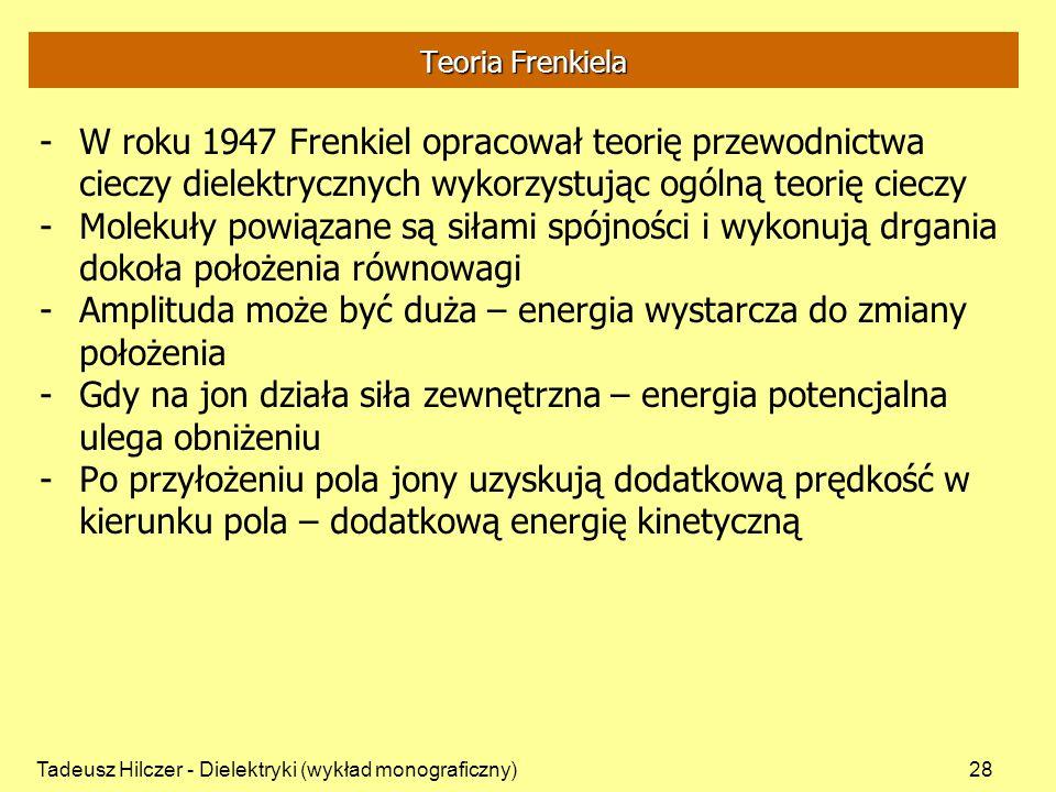 Tadeusz Hilczer - Dielektryki (wykład monograficzny)28 Teoria Frenkiela -W roku 1947 Frenkiel opracował teorię przewodnictwa cieczy dielektrycznych wykorzystując ogólną teorię cieczy -Molekuły powiązane są siłami spójności i wykonują drgania dokoła położenia równowagi -Amplituda może być duża – energia wystarcza do zmiany położenia -Gdy na jon działa siła zewnętrzna – energia potencjalna ulega obniżeniu -Po przyłożeniu pola jony uzyskują dodatkową prędkość w kierunku pola – dodatkową energię kinetyczną