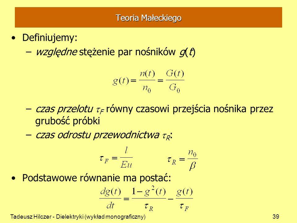 Tadeusz Hilczer - Dielektryki (wykład monograficzny)39 Teoria Małeckiego Definiujemy: –względne stężenie par nośników g(t) –czas przelotu F równy czas