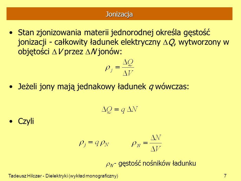 Tadeusz Hilczer - Dielektryki (wykład monograficzny)8 Jonizacja Szybkość jonizacji w j - szybkość powstania N par jonów o ładunku Q w elemencie objętości V w przedziale czasu t: Jeżeli jony mają jednakowy ładunek q wówczas: w p - szybkość powstawania nośników ładunku: