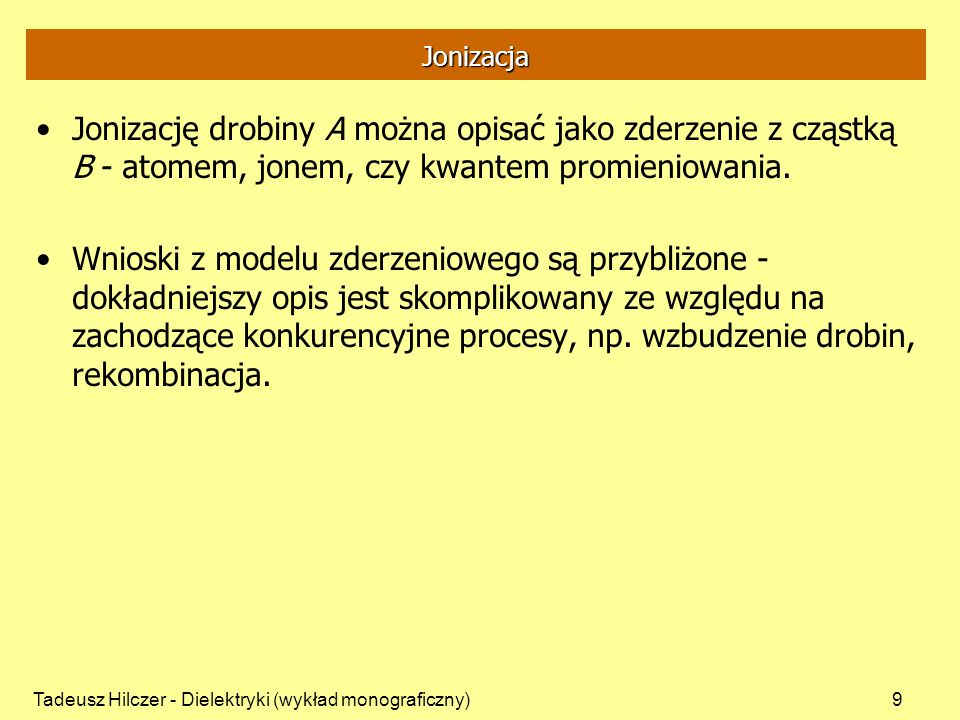 Tadeusz Hilczer - Dielektryki (wykład monograficzny)9 Jonizacja Jonizację drobiny A można opisać jako zderzenie z cząstką B - atomem, jonem, czy kwant