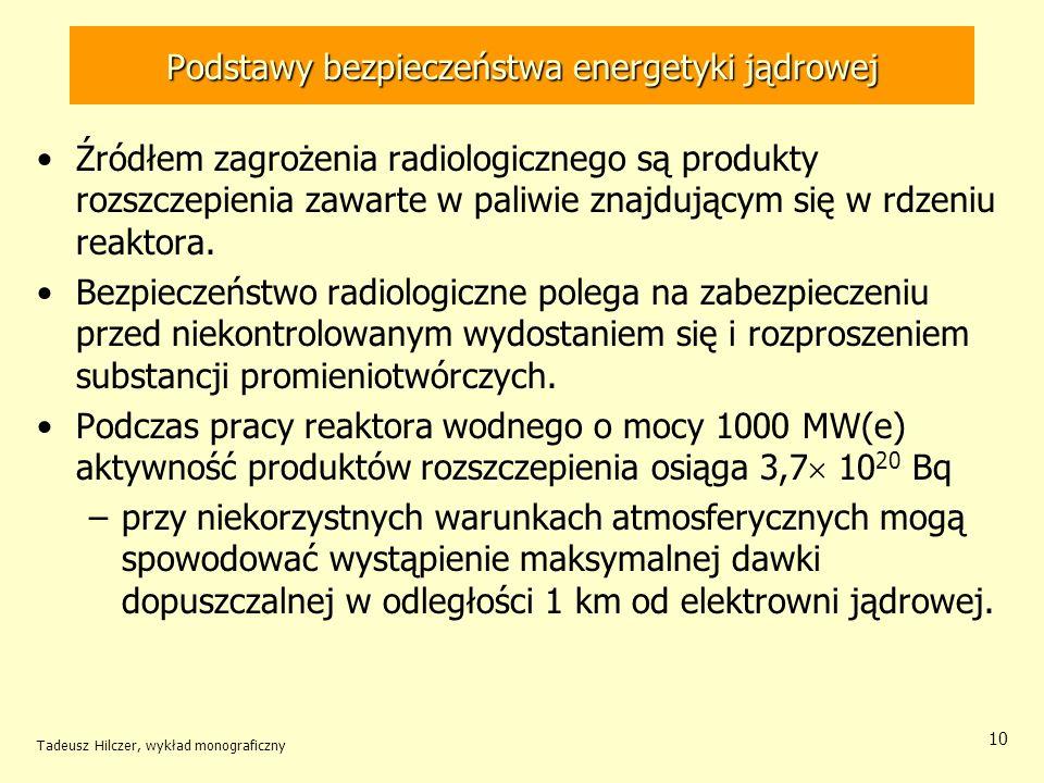 Tadeusz Hilczer, wykład monograficzny 10 Podstawy bezpieczeństwa energetyki jądrowej Źródłem zagrożenia radiologicznego są produkty rozszczepienia zawarte w paliwie znajdującym się w rdzeniu reaktora.