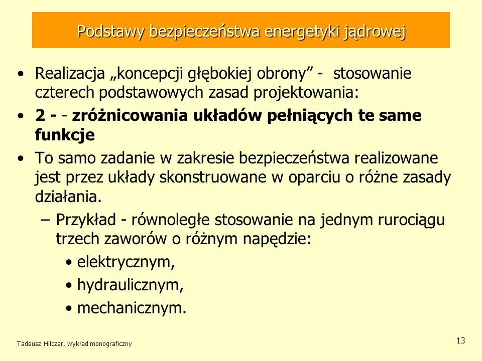 Tadeusz Hilczer, wykład monograficzny 13 Podstawy bezpieczeństwa energetyki jądrowej Realizacja koncepcji głębokiej obrony - stosowanie czterech podstawowych zasad projektowania: 2 - - zróżnicowania układów pełniących te same funkcje To samo zadanie w zakresie bezpieczeństwa realizowane jest przez układy skonstruowane w oparciu o różne zasady działania.