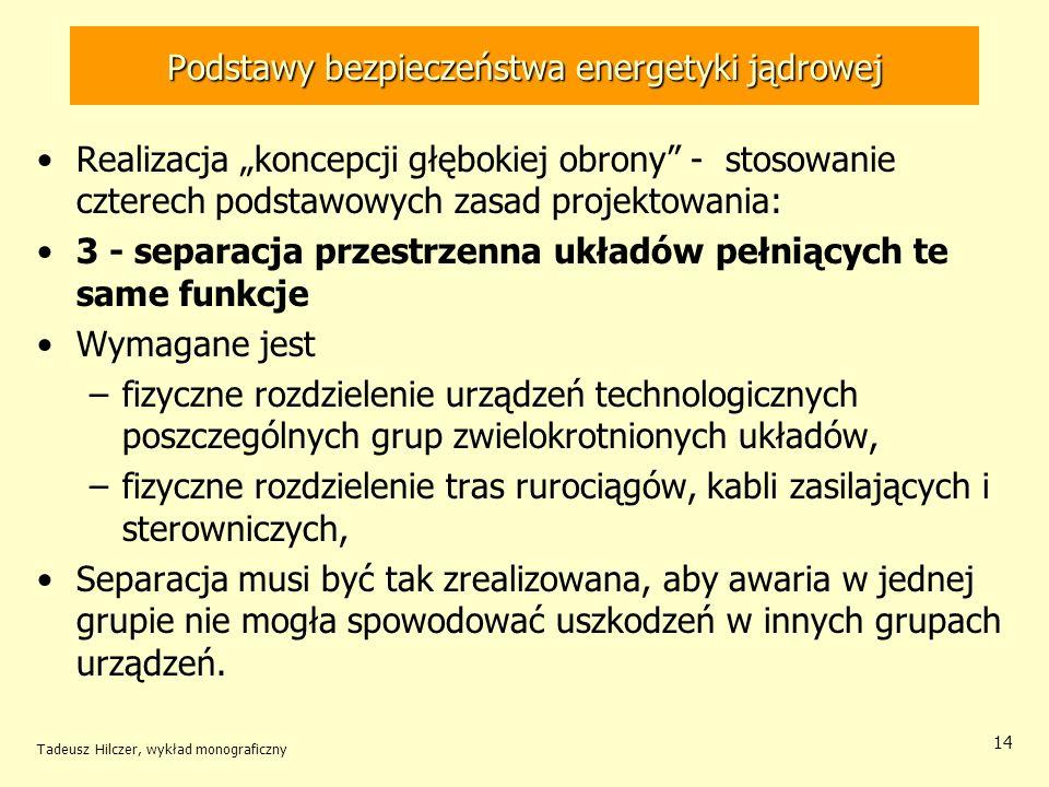 Tadeusz Hilczer, wykład monograficzny 14 Podstawy bezpieczeństwa energetyki jądrowej Realizacja koncepcji głębokiej obrony - stosowanie czterech podstawowych zasad projektowania: 3 - separacja przestrzenna układów pełniących te same funkcje Wymagane jest –fizyczne rozdzielenie urządzeń technologicznych poszczególnych grup zwielokrotnionych układów, –fizyczne rozdzielenie tras rurociągów, kabli zasilających i sterowniczych, Separacja musi być tak zrealizowana, aby awaria w jednej grupie nie mogła spowodować uszkodzeń w innych grupach urządzeń.