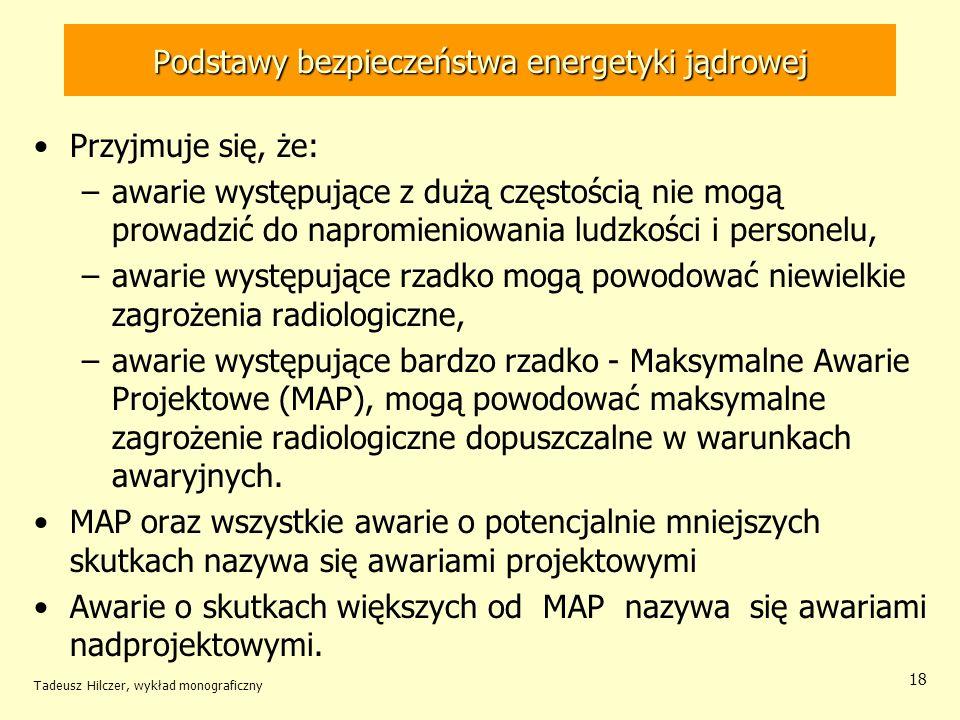 Tadeusz Hilczer, wykład monograficzny 18 Podstawy bezpieczeństwa energetyki jądrowej Przyjmuje się, że: –awarie występujące z dużą częstością nie mogą prowadzić do napromieniowania ludzkości i personelu, –awarie występujące rzadko mogą powodować niewielkie zagrożenia radiologiczne, –awarie występujące bardzo rzadko - Maksymalne Awarie Projektowe (MAP), mogą powodować maksymalne zagrożenie radiologiczne dopuszczalne w warunkach awaryjnych.
