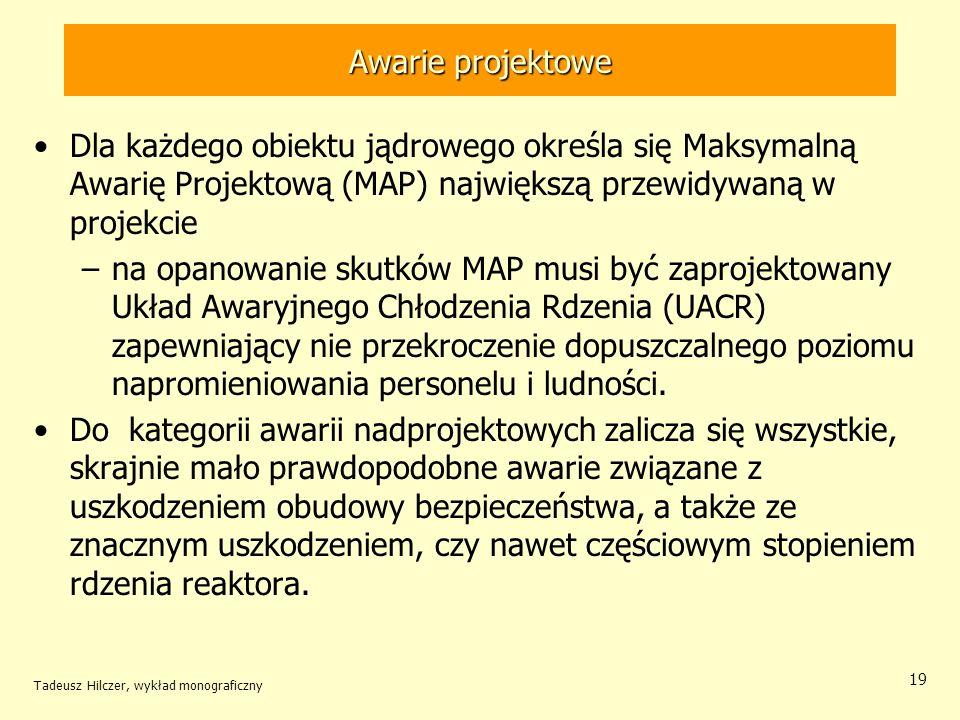 Tadeusz Hilczer, wykład monograficzny 19 Awarie projektowe Dla każdego obiektu jądrowego określa się Maksymalną Awarię Projektową (MAP) największą przewidywaną w projekcie –na opanowanie skutków MAP musi być zaprojektowany Układ Awaryjnego Chłodzenia Rdzenia (UACR) zapewniający nie przekroczenie dopuszczalnego poziomu napromieniowania personelu i ludności.
