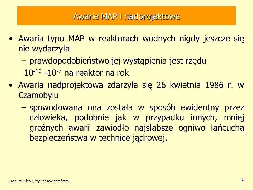 Tadeusz Hilczer, wykład monograficzny 20 Awarie MAP i nadprojektowe Awaria typu MAP w reaktorach wodnych nigdy jeszcze się nie wydarzyła –prawdopodobieństwo jej wystąpienia jest rzędu 10 -10 -10 -7 na reaktor na rok Awaria nadprojektowa zdarzyła się 26 kwietnia 1986 r.