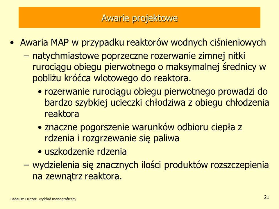 Tadeusz Hilczer, wykład monograficzny 21 Awarie projektowe Awaria MAP w przypadku reaktorów wodnych ciśnieniowych –natychmiastowe poprzeczne rozerwanie zimnej nitki rurociągu obiegu pierwotnego o maksymalnej średnicy w pobliżu króćca wlotowego do reaktora.