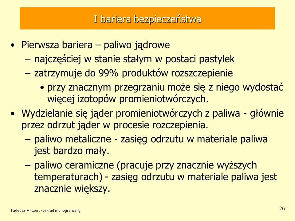 Tadeusz Hilczer, wykład monograficzny 26 I bariera bezpieczeństwa Pierwsza bariera – paliwo jądrowe –najczęściej w stanie stałym w postaci pastylek –zatrzymuje do 99% produktów rozszczepienie przy znacznym przegrzaniu może się z niego wydostać więcej izotopów promieniotwórczych.