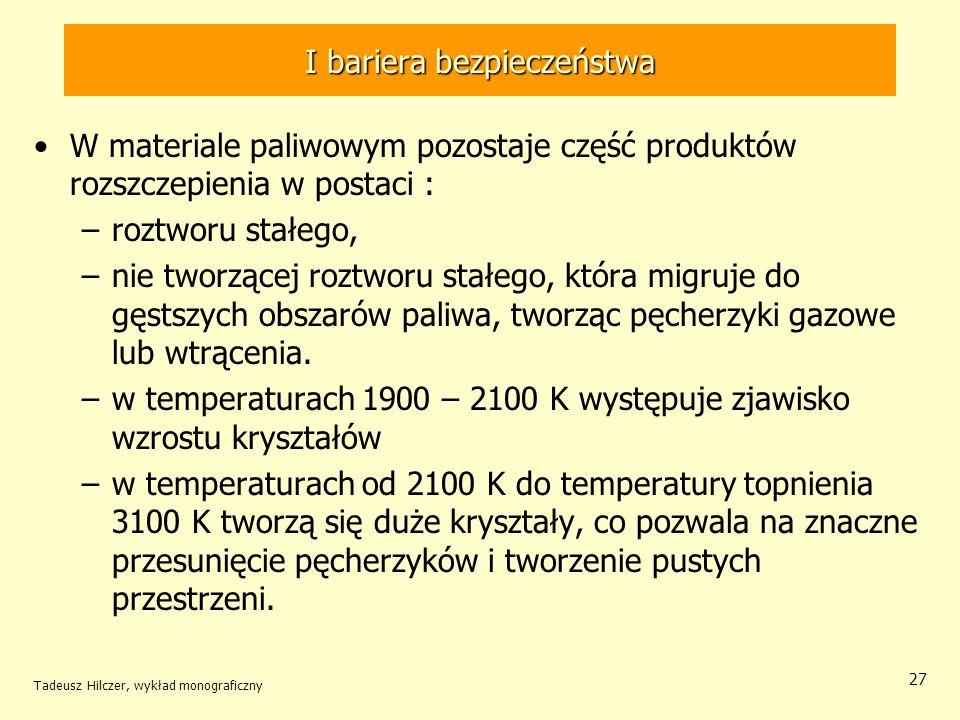 Tadeusz Hilczer, wykład monograficzny 27 I bariera bezpieczeństwa W materiale paliwowym pozostaje część produktów rozszczepienia w postaci : –roztworu stałego, –nie tworzącej roztworu stałego, która migruje do gęstszych obszarów paliwa, tworząc pęcherzyki gazowe lub wtrącenia.