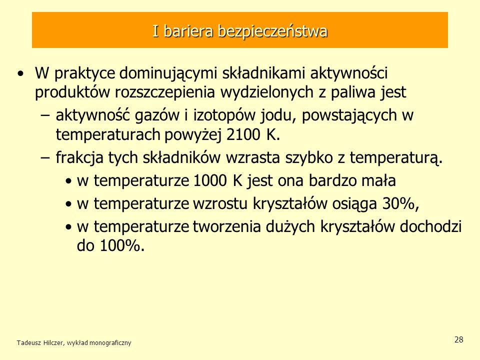 Tadeusz Hilczer, wykład monograficzny 28 I bariera bezpieczeństwa W praktyce dominującymi składnikami aktywności produktów rozszczepienia wydzielonych z paliwa jest –aktywność gazów i izotopów jodu, powstających w temperaturach powyżej 2100 K.