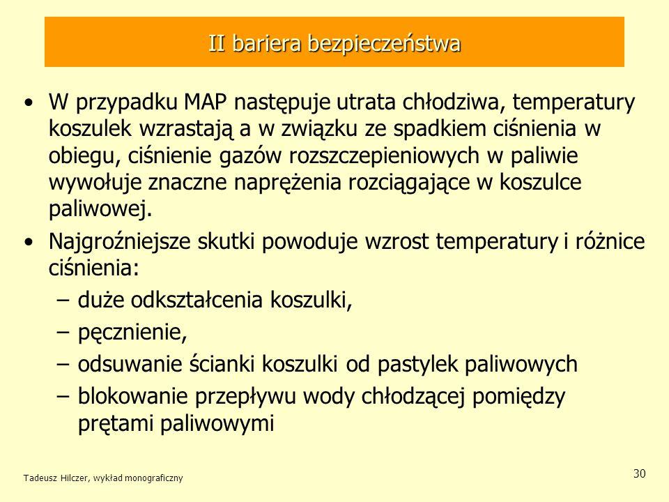 Tadeusz Hilczer, wykład monograficzny 30 II bariera bezpieczeństwa W przypadku MAP następuje utrata chłodziwa, temperatury koszulek wzrastają a w związku ze spadkiem ciśnienia w obiegu, ciśnienie gazów rozszczepieniowych w paliwie wywołuje znaczne naprężenia rozciągające w koszulce paliwowej.