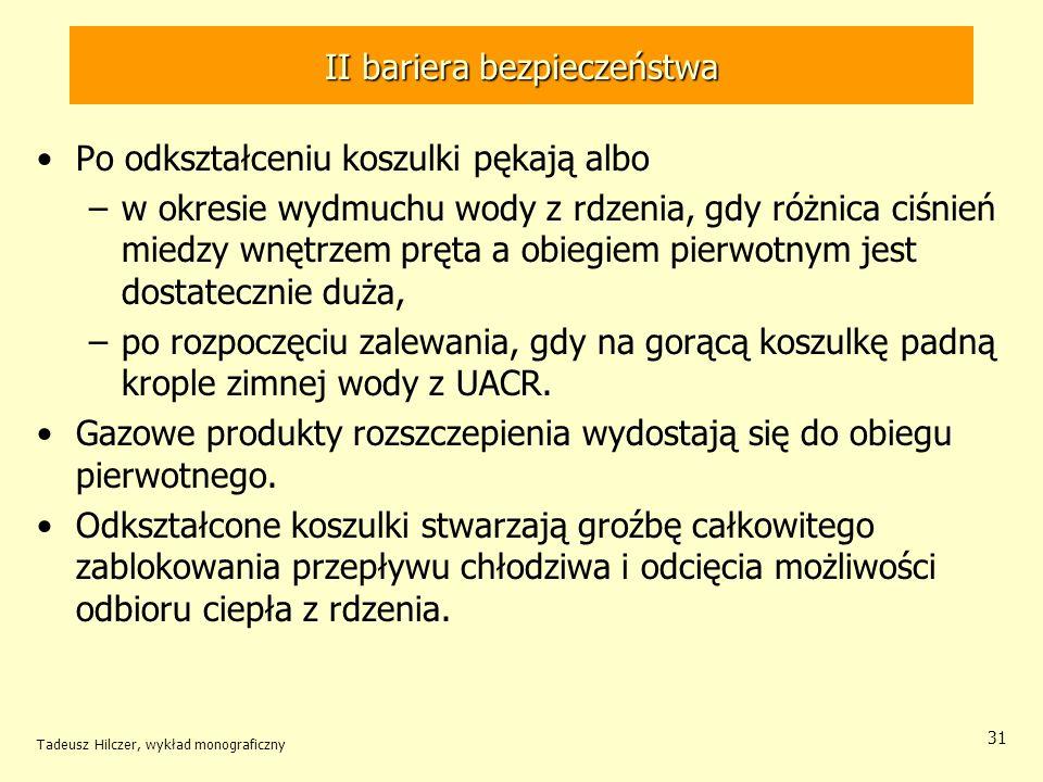 Tadeusz Hilczer, wykład monograficzny 31 II bariera bezpieczeństwa Po odkształceniu koszulki pękają albo –w okresie wydmuchu wody z rdzenia, gdy różnica ciśnień miedzy wnętrzem pręta a obiegiem pierwotnym jest dostatecznie duża, –po rozpoczęciu zalewania, gdy na gorącą koszulkę padną krople zimnej wody z UACR.