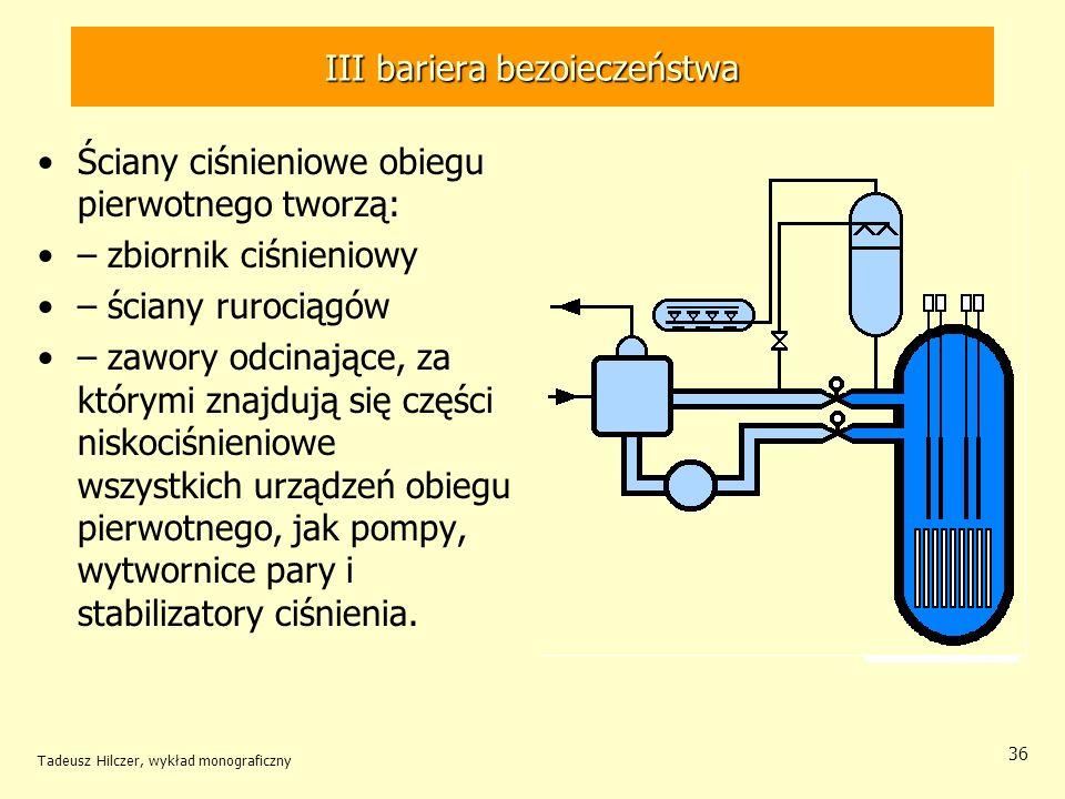 Tadeusz Hilczer, wykład monograficzny 36 III bariera bezoieczeństwa Ściany ciśnieniowe obiegu pierwotnego tworzą: – zbiornik ciśnieniowy – ściany rurociągów – zawory odcinające, za którymi znajdują się części niskociśnieniowe wszystkich urządzeń obiegu pierwotnego, jak pompy, wytwornice pary i stabilizatory ciśnienia.