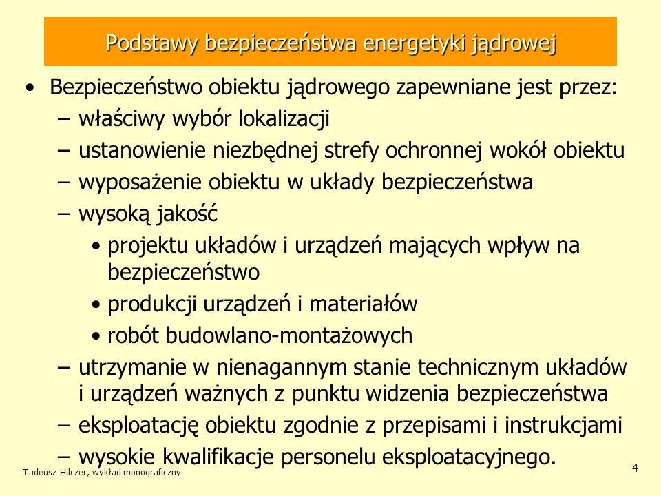 Tadeusz Hilczer, wykład monograficzny 5 Podstawy bezpieczeństwa energetyki jądrowej Zapewnieniu bezpieczeństwa reaktorów jądrowych służy: –system przepisów i szczegółowych norm technicznych (krajowych i międzynarodowych), –rygorystyczny system zapewnienia jakości podczas budowy, rozruchu, eksploatacji, rozbiórki –nadzór prowadzony przez państwowe organa dozoru, –analiza możliwych (nawet mało prawdopodobnych) awarii które mogłyby doprowadzić do zagrożenia mieszkańców na obszarze wokoło elektrowni.