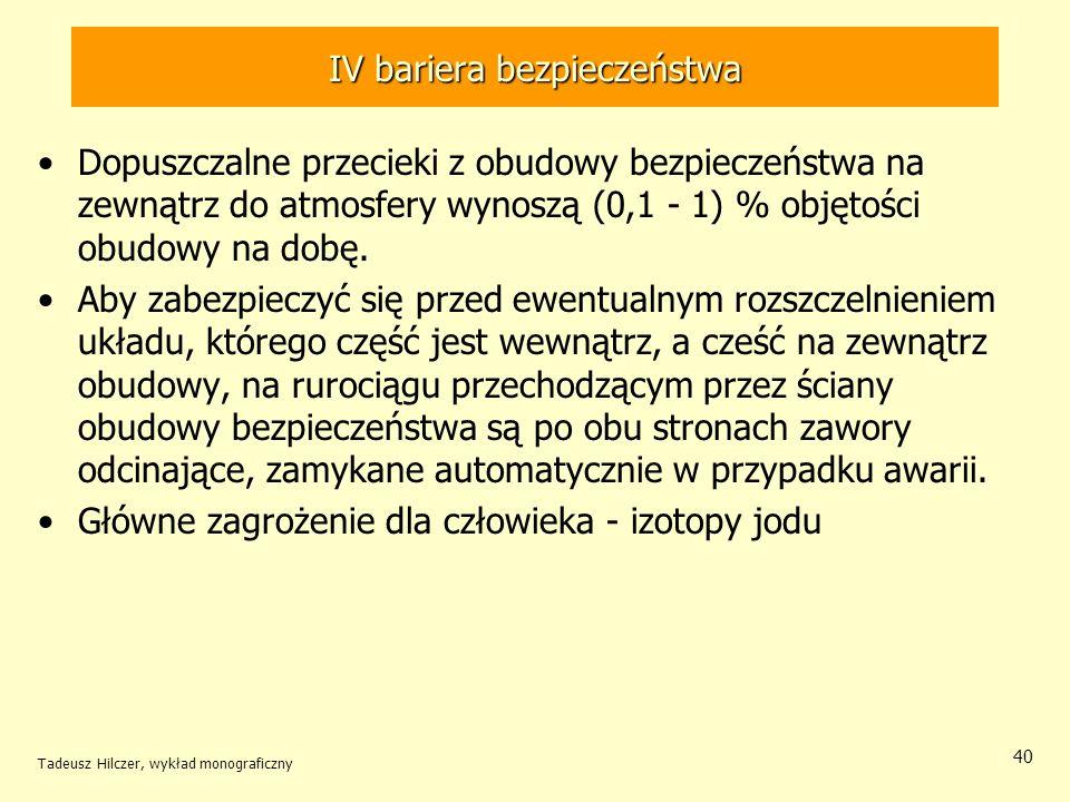 Tadeusz Hilczer, wykład monograficzny 40 IV bariera bezpieczeństwa Dopuszczalne przecieki z obudowy bezpieczeństwa na zewnątrz do atmosfery wynoszą (0,1 - 1) % objętości obudowy na dobę.