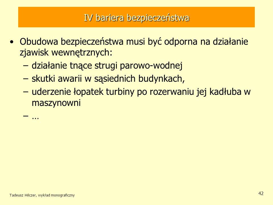 Tadeusz Hilczer, wykład monograficzny 42 IV bariera bezpieczeństwa Obudowa bezpieczeństwa musi być odporna na działanie zjawisk wewnętrznych: –działanie tnące strugi parowo-wodnej –skutki awarii w sąsiednich budynkach, –uderzenie łopatek turbiny po rozerwaniu jej kadłuba w maszynowni –…–…