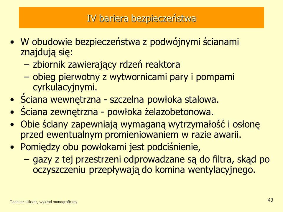 Tadeusz Hilczer, wykład monograficzny 43 IV bariera bezpieczeństwa W obudowie bezpieczeństwa z podwójnymi ścianami znajdują się: –zbiornik zawierający rdzeń reaktora –obieg pierwotny z wytwornicami pary i pompami cyrkulacyjnymi.