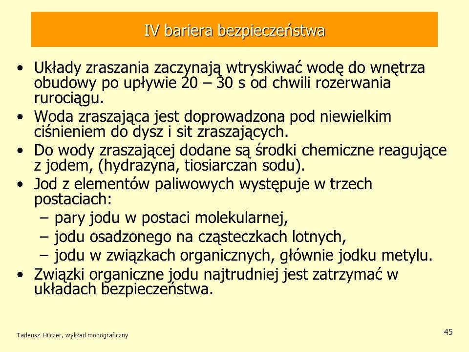Tadeusz Hilczer, wykład monograficzny 45 IV bariera bezpieczeństwa Układy zraszania zaczynają wtryskiwać wodę do wnętrza obudowy po upływie 20 – 30 s od chwili rozerwania rurociągu.