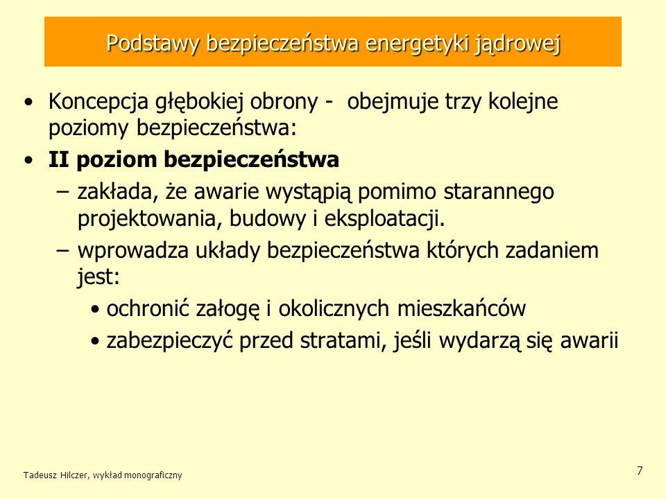 Tadeusz Hilczer, wykład monograficzny 7 Podstawy bezpieczeństwa energetyki jądrowej Koncepcja głębokiej obrony - obejmuje trzy kolejne poziomy bezpieczeństwa: II poziom bezpieczeństwa –zakłada, że awarie wystąpią pomimo starannego projektowania, budowy i eksploatacji.