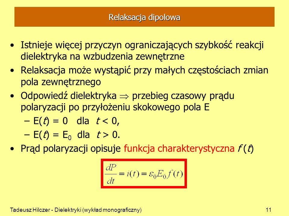 Tadeusz Hilczer - Dielektryki (wykład monograficzny)11 Relaksacja dipolowa Istnieje więcej przyczyn ograniczających szybkość reakcji dielektryka na wzbudzenia zewnętrzne Relaksacja może wystąpić przy małych częstościach zmian pola zewnętrznego Odpowiedź dielektryka przebieg czasowy prądu polaryzacji po przyłożeniu skokowego pola E –E(t) = 0 dla t < 0, –E(t) = E 0 dla t > 0.