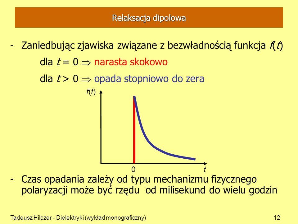 Tadeusz Hilczer - Dielektryki (wykład monograficzny)12 Relaksacja dipolowa -Zaniedbując zjawiska związane z bezwładnością funkcja f(t) dla t = 0 narasta skokowo dla t > 0 opada stopniowo do zera -Czas opadania zależy od typu mechanizmu fizycznego polaryzacji może być rzędu od milisekund do wielu godzin 0t f(t)