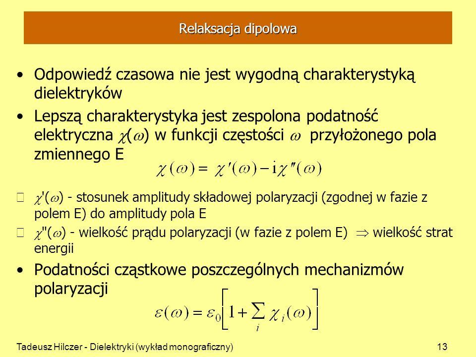 Tadeusz Hilczer - Dielektryki (wykład monograficzny)13 Relaksacja dipolowa Odpowiedź czasowa nie jest wygodną charakterystyką dielektryków Lepszą charakterystyka jest zespolona podatność elektryczna ( ) w funkcji częstości przyłożonego pola zmiennego E ( ) - stosunek amplitudy składowej polaryzacji (zgodnej w fazie z polem E) do amplitudy pola E ( ) - wielkość prądu polaryzacji (w fazie z polem E) wielkość strat energii Podatności cząstkowe poszczególnych mechanizmów polaryzacji