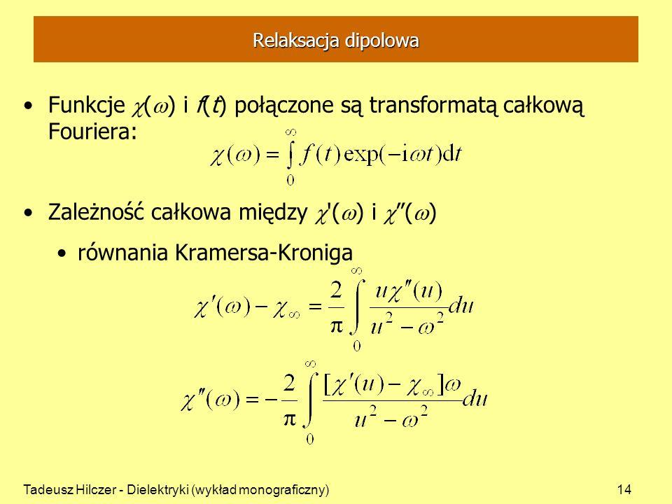 Tadeusz Hilczer - Dielektryki (wykład monograficzny)14 Relaksacja dipolowa Funkcje ( ) i f(t) połączone są transformatą całkową Fouriera: Zależność całkowa między ( ) i ( ) równania Kramersa-Kroniga