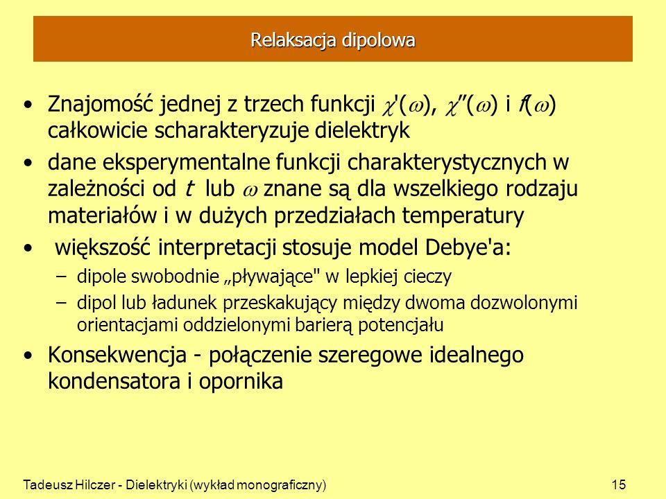 Tadeusz Hilczer - Dielektryki (wykład monograficzny)15 Relaksacja dipolowa Znajomość jednej z trzech funkcji ( ), ( ) i f( ) całkowicie scharakteryzuje dielektryk dane eksperymentalne funkcji charakterystycznych w zależności od t lub znane są dla wszelkiego rodzaju materiałów i w dużych przedziałach temperatury większość interpretacji stosuje model Debye a: –dipole swobodnie pływające w lepkiej cieczy –dipol lub ładunek przeskakujący między dwoma dozwolonymi orientacjami oddzielonymi barierą potencjału Konsekwencja - połączenie szeregowe idealnego kondensatora i opornika
