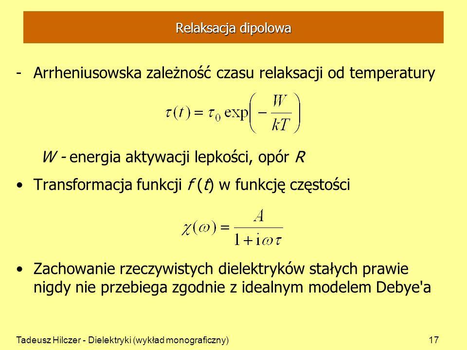 Tadeusz Hilczer - Dielektryki (wykład monograficzny)17 Relaksacja dipolowa -Arrheniusowska zależność czasu relaksacji od temperatury W - energia aktywacji lepkości, opór R Transformacja funkcji f (t) w funkcję częstości Zachowanie rzeczywistych dielektryków stałych prawie nigdy nie przebiega zgodnie z idealnym modelem Debye a