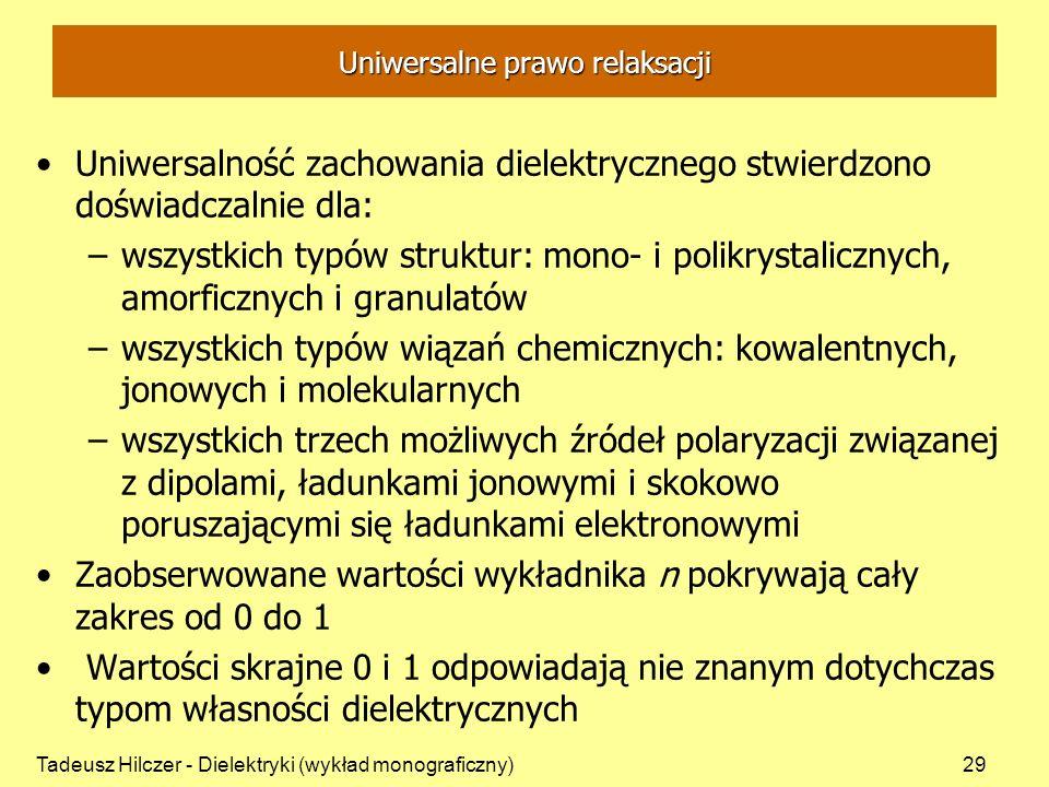 Tadeusz Hilczer - Dielektryki (wykład monograficzny)29 Uniwersalne prawo relaksacji Uniwersalność zachowania dielektrycznego stwierdzono doświadczalnie dla: –wszystkich typów struktur: mono- i polikrystalicznych, amorficznych i granulatów –wszystkich typów wiązań chemicznych: kowalentnych, jonowych i molekularnych –wszystkich trzech możliwych źródeł polaryzacji związanej z dipolami, ładunkami jonowymi i skokowo poruszającymi się ładunkami elektronowymi Zaobserwowane wartości wykładnika n pokrywają cały zakres od 0 do 1 Wartości skrajne 0 i 1 odpowiadają nie znanym dotychczas typom własności dielektrycznych