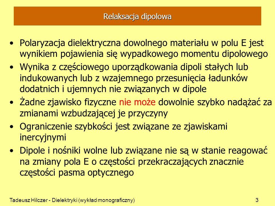 Tadeusz Hilczer - Dielektryki (wykład monograficzny)3 Relaksacja dipolowa Polaryzacja dielektryczna dowolnego materiału w polu E jest wynikiem pojawienia się wypadkowego momentu dipolowego Wynika z częściowego uporządkowania dipoli stałych lub indukowanych lub z wzajemnego przesunięcia ładunków dodatnich i ujemnych nie związanych w dipole Żadne zjawisko fizyczne nie może dowolnie szybko nadążać za zmianami wzbudzającej je przyczyny Ograniczenie szybkości jest związane ze zjawiskami inercyjnymi Dipole i nośniki wolne lub związane nie są w stanie reagować na zmiany pola E o częstości przekraczających znacznie częstości pasma optycznego